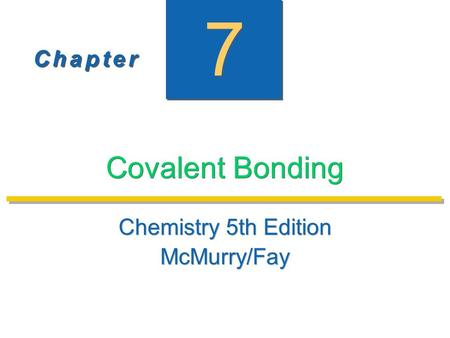 C h a p t e rC h a p t e r C h a p t e rC h a p t e r 7 7 Covalent Bonding Chemistry 5th Edition McMurry/Fay Chemistry 5th Edition McMurry/Fay.