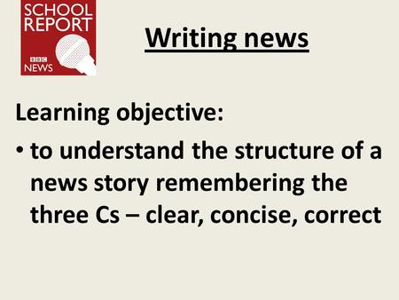 Writing news Learning objective: to understand the structure of a news story remembering the three Cs – clear, concise, correct.