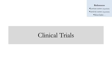 References  Lecture notes (hyperlink)  Activity notes (hyperlink)  More links… Clinical Trials.