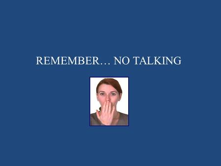 REMEMBER… NO TALKING.