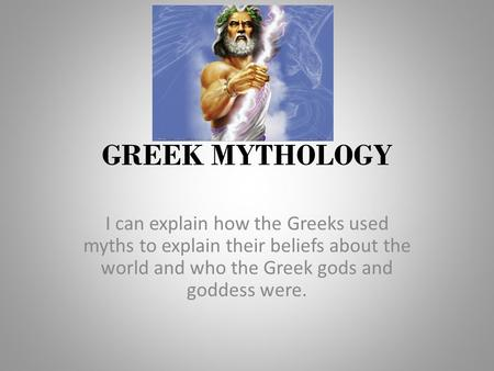 GREEK MYTHOLOGY I can explain how the Greeks used myths to explain their beliefs about the world and who the Greek gods and goddess were.