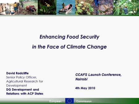 EuropeanCommission Enhancing Food Security in the Face of Climate Change David Radcliffe Senior Policy Officer, Agricultural Research for Development DG.