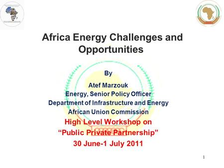 Africa Energy Challenges and Opportunities By Atef Marzouk Energy, Senior Policy Officer Department of Infrastructure and Energy African Union Commission.
