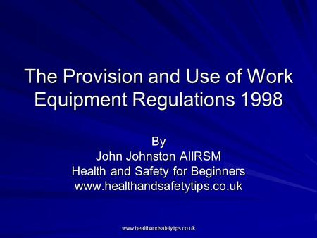 Www.healthandsafetytips.co.uk The Provision and Use of Work Equipment Regulations 1998 By John Johnston AIIRSM Health and Safety for Beginners www.healthandsafetytips.co.uk.