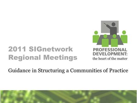 2011 SIGnetwork Regional Meetings Guidance in Structuring a Communities of Practice.