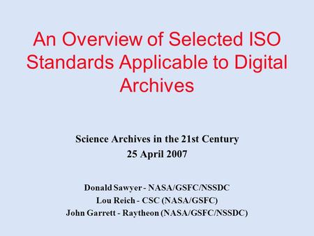 An Overview of Selected ISO Standards Applicable to Digital Archives Science Archives in the 21st Century 25 April 2007 Donald Sawyer - NASA/GSFC/NSSDC.