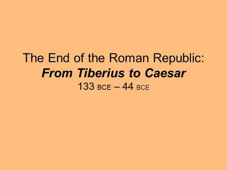 The End of the Roman Republic: From Tiberius to Caesar 133 BCE – 44 BCE.