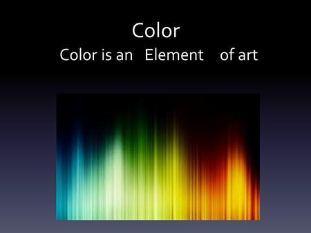 Color Color is an of artElement. Color Theory Gives us practical guidance to mix colors Allows us to create visual impacts (emphasis, mood, connections.