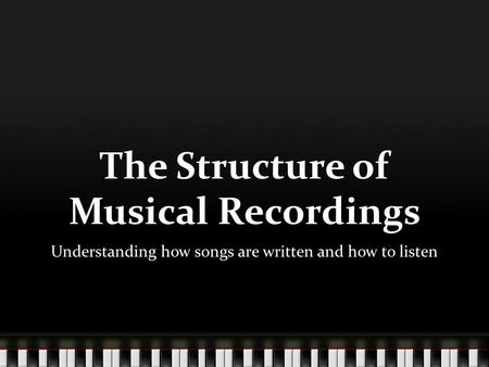 The Structure of Musical Recordings Understanding how songs are written and how to listen.