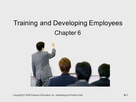Copyright © 2009 Pearson Education, Inc. publishing as Prentice Hall 6-1 Training and Developing Employees Chapter 6.