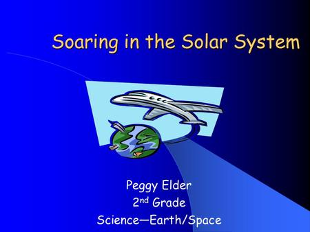 Soaring in the Solar System Peggy Elder 2 nd Grade Science—Earth/Space.