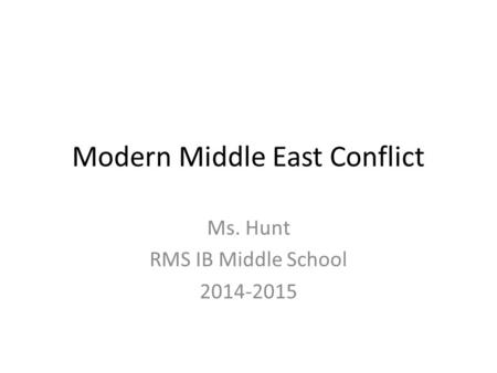 Modern Middle East Conflict Ms. Hunt RMS IB Middle School 2014-2015.