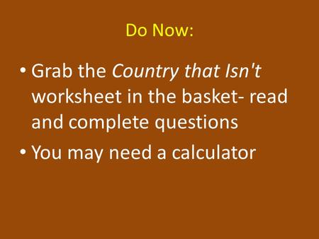 Do Now: Grab the Country that Isn't worksheet in the basket- read and complete questions You may need a calculator.