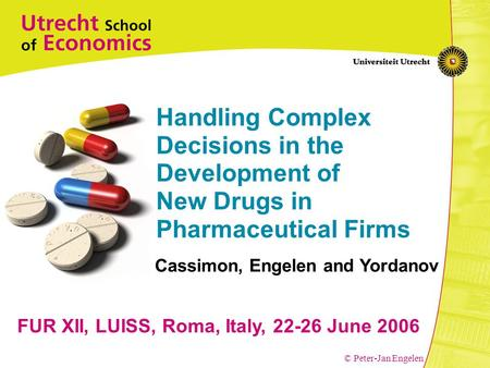 © Peter-Jan Engelen Handling Complex Decisions in the Development of New Drugs in Pharmaceutical Firms FUR XII, LUISS, Roma, Italy, 22-26 June 2006 Cassimon,