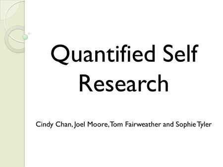 Quantified Self Research Cindy Chan, Joel Moore, Tom Fairweather and Sophie Tyler.