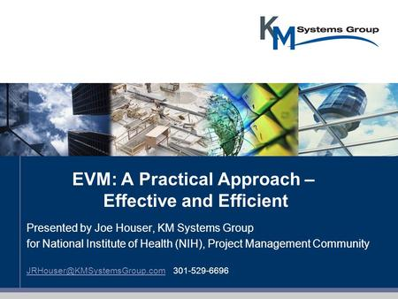 EVM: A Practical Approach – Effective and Efficient Presented by Joe Houser, KM Systems <strong>Group</strong> for National Institute of Health (NIH), Project Management.
