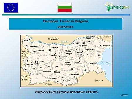 04/2007 European Funds in Bulgaria 2007-2013 Supported by the European Commission (DG ENV)