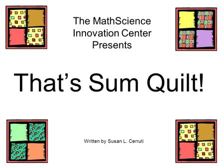 The MathScience Innovation Center Presents That's Sum Quilt! Written by Susan L. Cerruti.