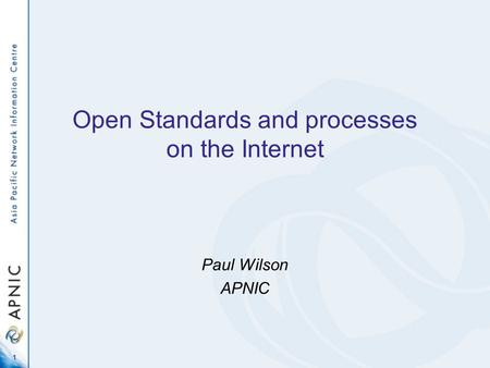 1 Open Standards and processes on the Internet Paul Wilson APNIC.