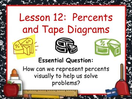 Lesson 12: Percents and Tape Diagrams Essential Question: How can we represent percents visually to help us solve problems?