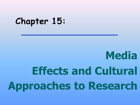 Chapter 15: Media Effects and Cultural Approaches to Research.
