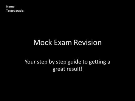 Mock Exam Revision Your step by step guide to getting a great result! Name: Target grade:
