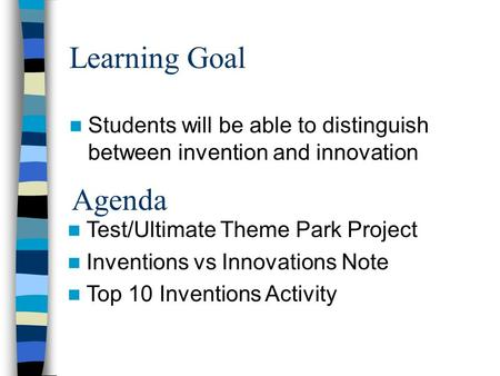 Learning Goal Students will be able to distinguish between invention and innovation Agenda Test/Ultimate Theme Park Project Inventions vs Innovations.
