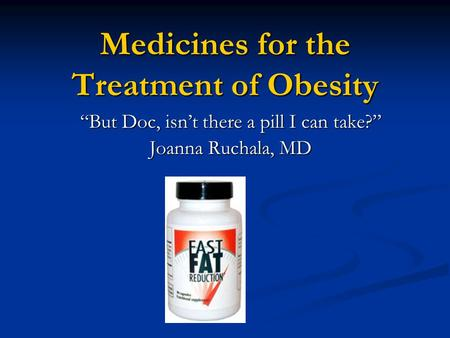 "Medicines for the Treatment of <strong>Obesity</strong> ""But Doc, isn't there a pill I can take?"" Joanna Ruchala, MD."