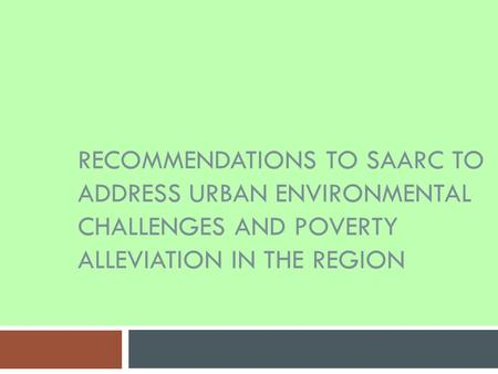 RECOMMENDATIONS TO SAARC TO ADDRESS URBAN ENVIRONMENTAL CHALLENGES AND POVERTY ALLEVIATION IN THE REGION.