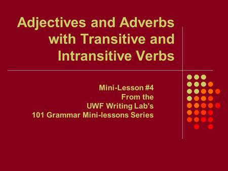 Adjectives and Adverbs with Transitive and Intransitive Verbs Mini-Lesson #4 From the UWF Writing Lab's 101 Grammar Mini-lessons Series.