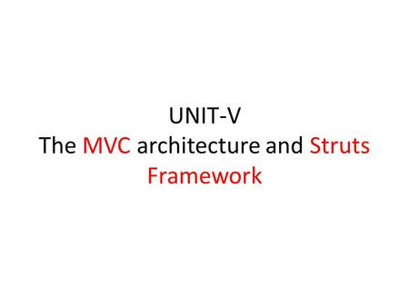 UNIT-V The MVC architecture and Struts Framework.