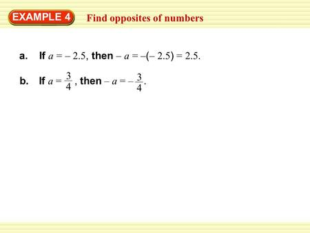 Find opposites of numbers EXAMPLE 4 a. If a = – 2.5, then – a = – ( – 2.5 ) = 2.5. b. If a =, then – a = –. 3 4 3 4.