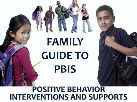 FAMILY GUIDE TO PBIS POSITIVE BEHAVIOR INTERVENTIONS AND SUPPORTS 1.