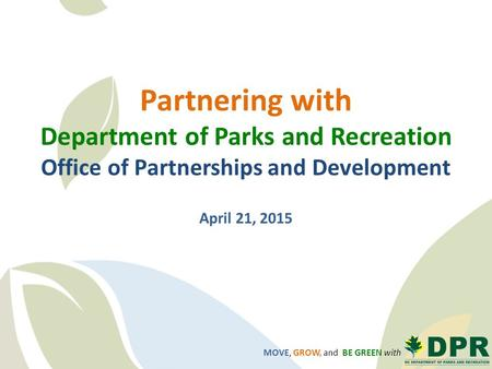 MOVE, GROW, and BE GREEN with Partnering with Department of Parks and Recreation Office of Partnerships and Development April 21, 2015.