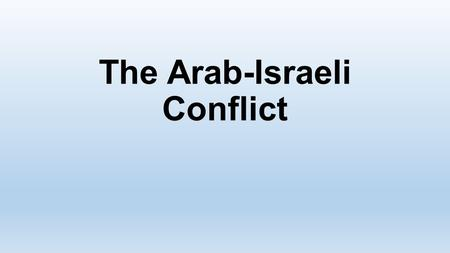 The Arab-Israeli Conflict. Roots reach back many hundreds of years. Arab world suffered domination by foreign powers well into the 1900s; had strong desire.
