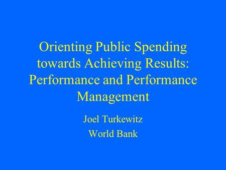 Orienting Public Spending towards Achieving Results: Performance and Performance Management Joel Turkewitz World Bank.