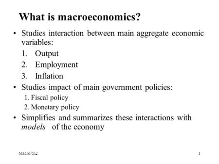 Macro/ch21 What is macroeconomics? Studies interaction between main aggregate economic variables: 1.Output 2.Employment 3.Inflation Studies impact of main.