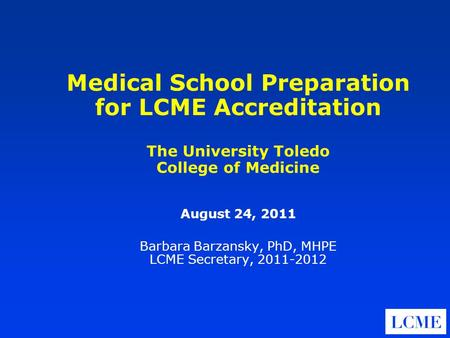 Medical School Preparation for LCME Accreditation The University Toledo College of Medicine August 24, 2011 Barbara Barzansky, PhD, MHPE LCME Secretary,