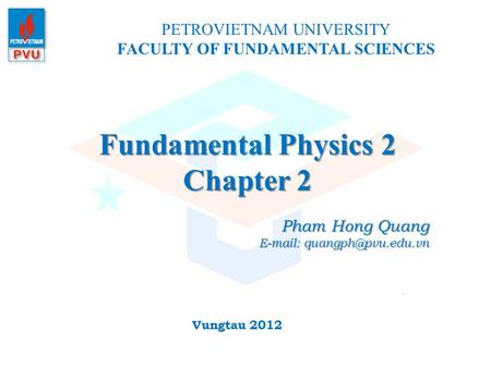 Fundamental Physics 2 Chapter 2 PETROVIETNAM UNIVERSITY FACULTY OF FUNDAMENTAL SCIENCES Vungtau 2012 Pham Hong Quang