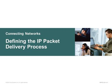 Connecting Networks © 2004 Cisco Systems, Inc. All rights reserved. Defining the IP Packet Delivery Process INTRO v2.0—4-1.