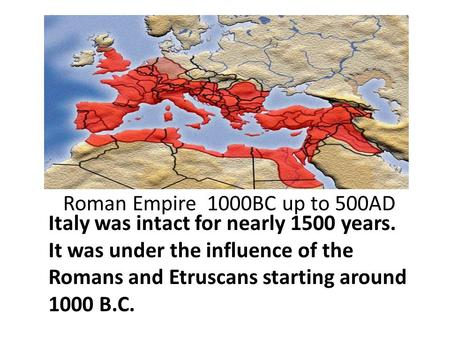 Roman Empire 1000BC up to 500AD Italy was intact for nearly 1500 years. It was under the influence of the Romans and Etruscans starting around 1000 B.C.
