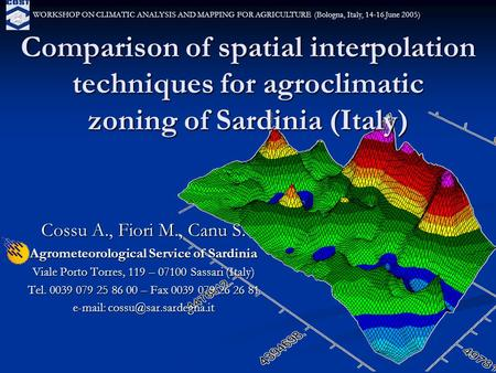 Comparison of spatial interpolation techniques for agroclimatic zoning of Sardinia (Italy) Cossu A., Fiori M., Canu S. Agrometeorological Service of Sardinia.