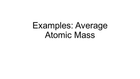 Examples: Average Atomic Mass. Example Chlorine exists as a mixture of 75.770% chlorine-35 and 24.230% chlorine-37. Determine the average atomic mass.