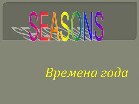Времена года. S e a s o s n Autumn Winter Spring Summer.
