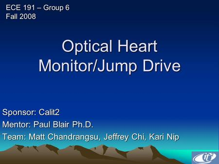 Optical Heart Monitor/Jump Drive Sponsor: Calit2 Mentor: Paul Blair Ph.D. Team: Matt Chandrangsu, Jeffrey Chi, Kari Nip ECE 191 – Group 6 Fall 2008.