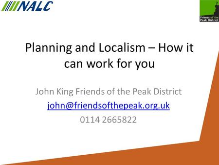 Planning and Localism – How it can work for you John King Friends of the Peak District 0114 2665822.