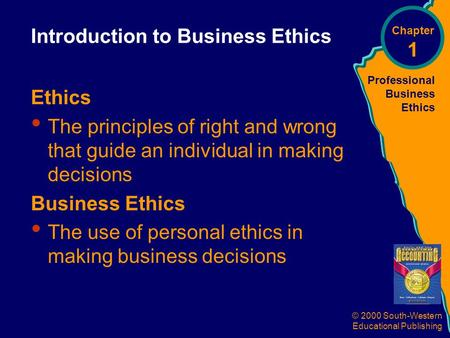 Professional Business Ethics © 2000 South-Western Educational Publishing Introduction to Business Ethics Ethics The principles of right and wrong that.