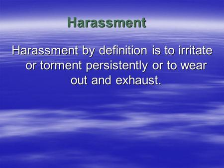 Harassment Harassment by definition is to irritate or torment persistently or to wear out and exhaust.