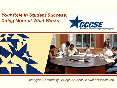 Michigan Community College Student Services Association Your Role in Student Success: Doing More of What Works.