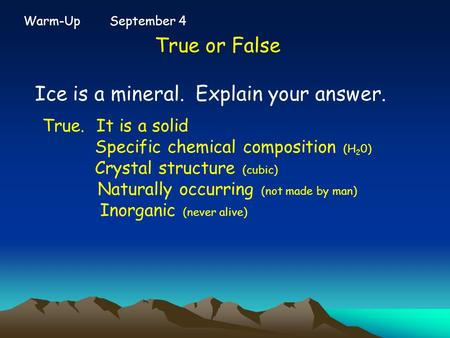 Warm-Up September 4 True or False Ice is a mineral. Explain your answer. True. It is a solid Specific chemical composition (H 2 0) Crystal structure (cubic)